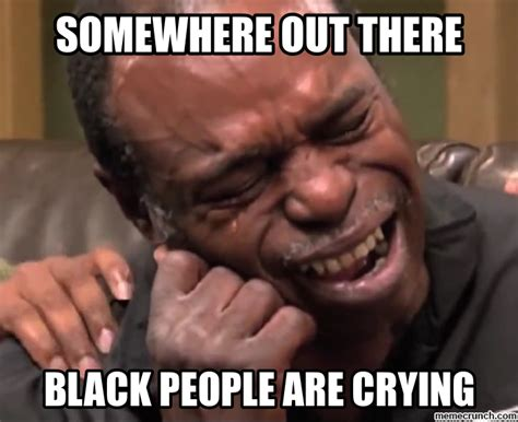 Black People Memes - somewhere out there theres black people crying