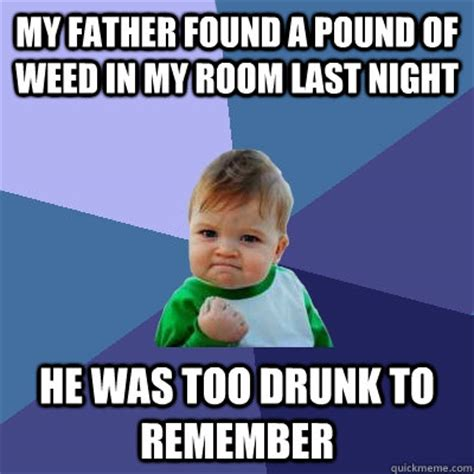 Drunk Dad Meme - my father found a pound of weed in my room last night he was too drunk to remember success kid