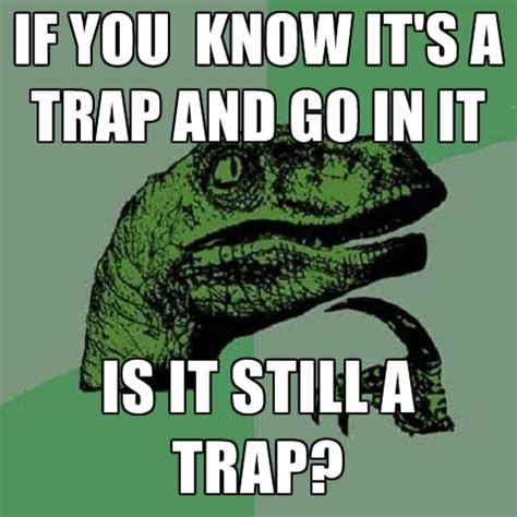 It S A Trap Meme - if you know it s a trap and go in it is it still a trap create meme