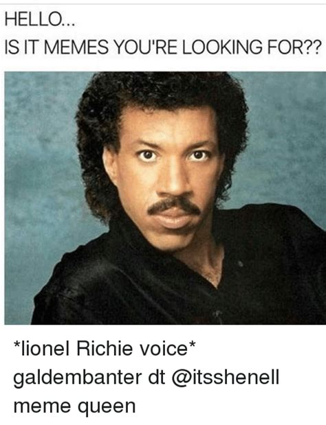 Lionel Richie Hello Meme - hello is it memes you re looking for lionel richie voice galdembanter dt meme queen hello