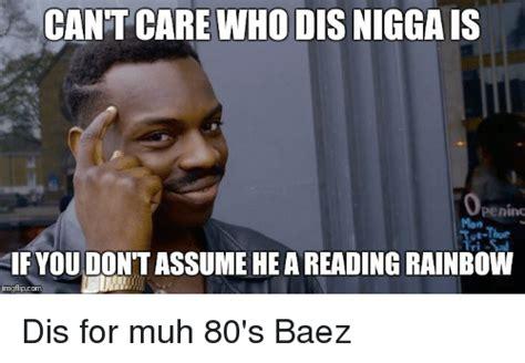 Dis Meme - cant care who dis niggais operimt if you dontassumehe areading rainbow imgflipcom dis for muh 80