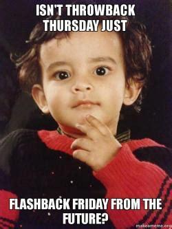 Throwback Thursday Meme - isn t throwback thursday just flashback friday from the future make a meme