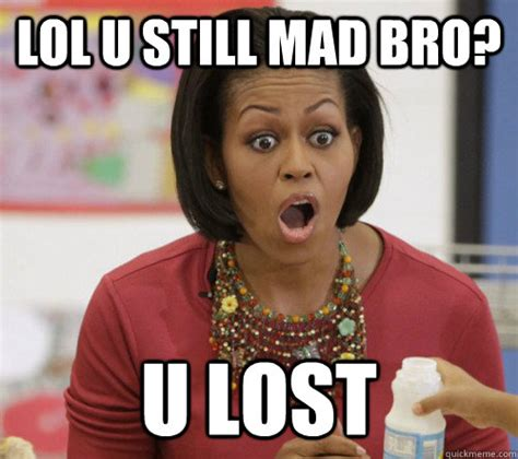 Michelle Obama Meme - lol u still mad bro u lost michelle obama quickmeme