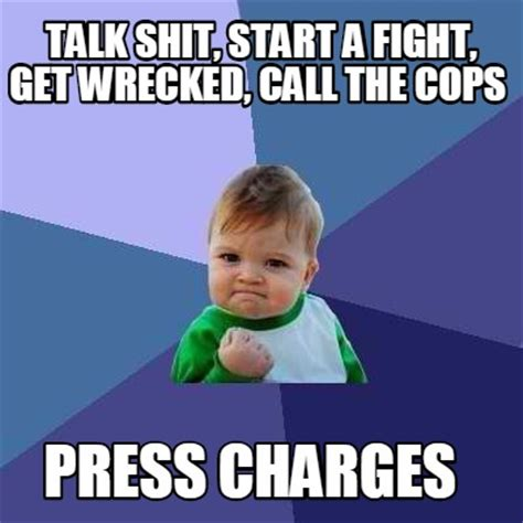 Shit Meme - meme creator talk shit start a fight get wrecked call the cops press charges meme generator