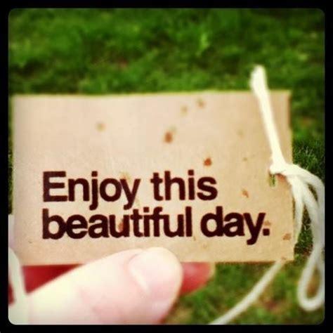 enjoy  beautiful day quotes quotesgram