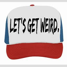 Let's Get Weird  Trucker Hat 39169  391692035  Custom Heat Pressed Customplanetcom