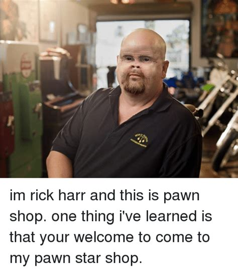 Pawn Stars Rick Meme - im rick harr and this is pawn shop one thing i ve learned is that your welcome to come to my