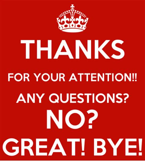 Question Do You Any Questions For Me by Thanks For Your Attention Any Questions No Great Bye