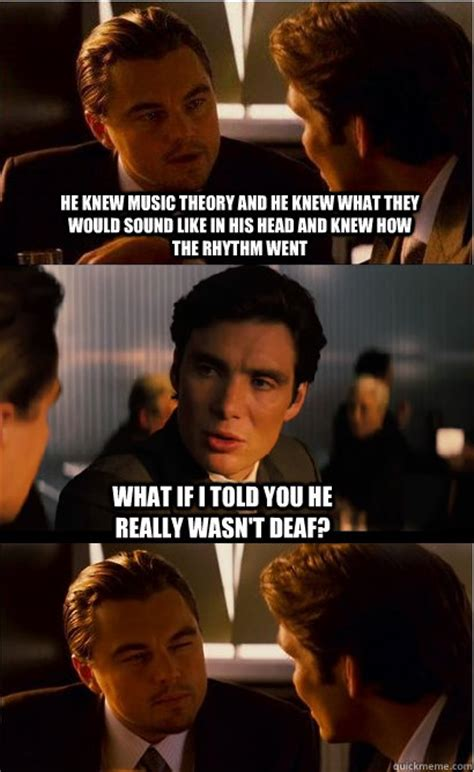 Inception Meme - he knew music theory and he knew what they would sound like in his head and knew how the rhythm