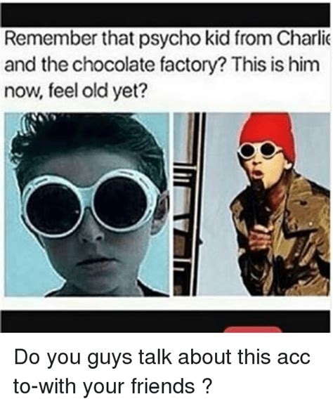 Charlie And The Chocolate Factory Memes - remember that psycho kid from charlie and the chocolate factory this is him now feel old yet