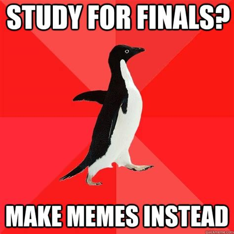 Studying For Finals Meme - study for finals make memes instead socially awesome penguin quickmeme