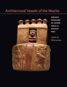 Architectural Vessels Of The Moche Ceramic Diagrams Of Sacred Space In Ancient Peru