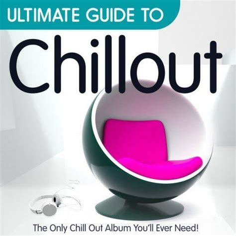 Ultimate Guide To Chillout The Only Chillout Album Youll