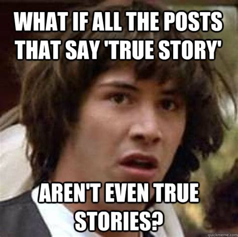 Meme True Story - what if all the posts that say true story aren t even true stories conspiracy keanu quickmeme