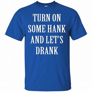 Turn on some hank and let's drank shirt, tank, long sleeve ...