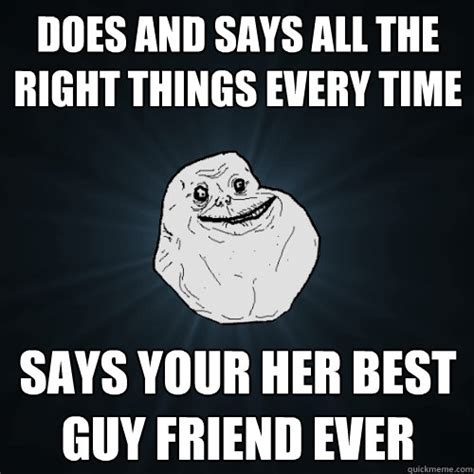 Do All The Things Meme - does and says all the right things every time says your her best guy friend ever forever alone