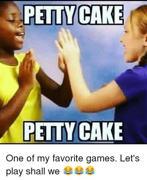 Petty Memes - petty cake petty cake one of my favorite games let s play shall we meme on sizzle