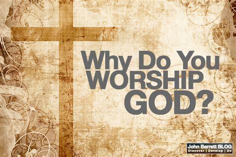 Why Do You Worship God?  John Barrett Blog