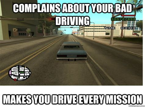 Funny Gta Memes - complains about your bad driving makes you drive every mission overly attached gta quickmeme
