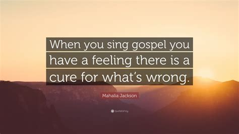 "Anybody that sings the blues is in a deep pit, yelling for help. Mahalia Jackson Quote: ""When you sing gospel you have a feeling there is a cure for what's wrong ..."
