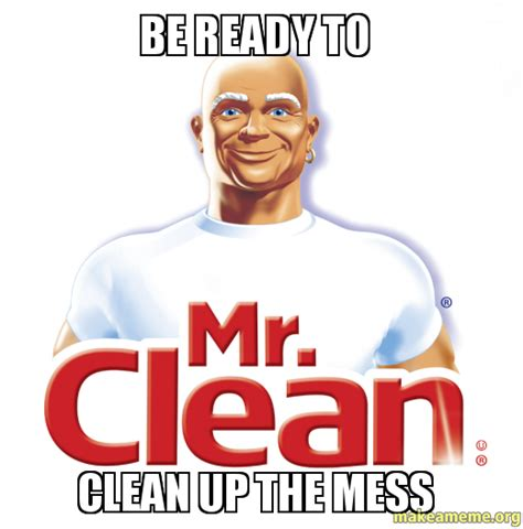 Clean Up Meme - be ready to clean up the mess make a meme