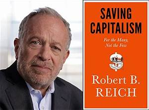 Robert B. Reich will discuss Saving Capitalism: For the ...