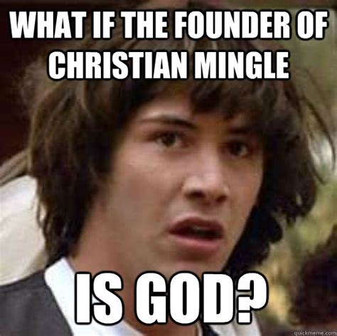 Christian Mingle Meme - what if the founder of christian mingle is god conspiracy keanu snow quickmeme