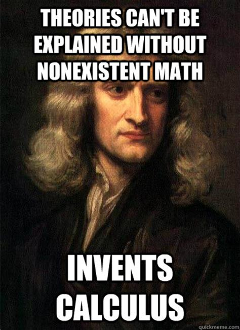 Meme Explained - theories can t be explained without nonexistent math invents calculus sir isaac newton quickmeme