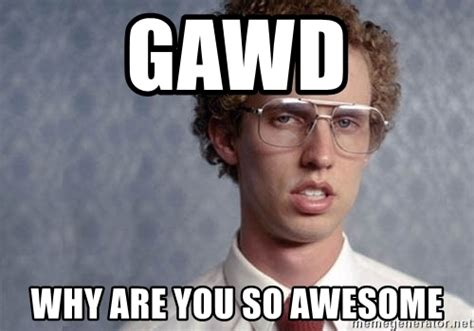 Amazing Memes - gawd why are you so awesome napoleon dynamite meme generator