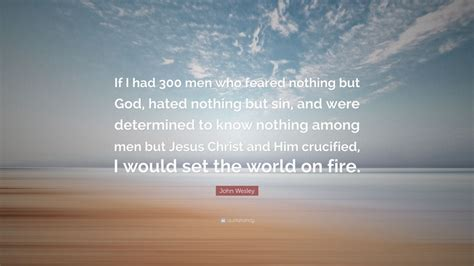 """This is where duty starts. John Wesley Quote: """"If I had 300 men who feared nothing but God, hated nothing but sin, and were ..."""