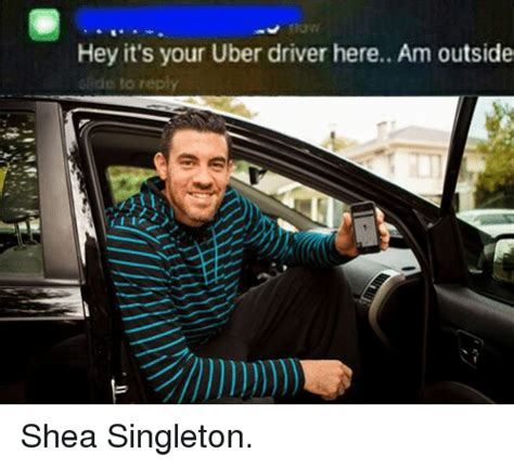 Uber Memes - hey it s your uber driver here am outside gide to reply shea singleton uber meme on sizzle