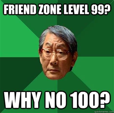 Friend Zone Meme - friend zone level 99 why no 100 high expectations asian father quickmeme