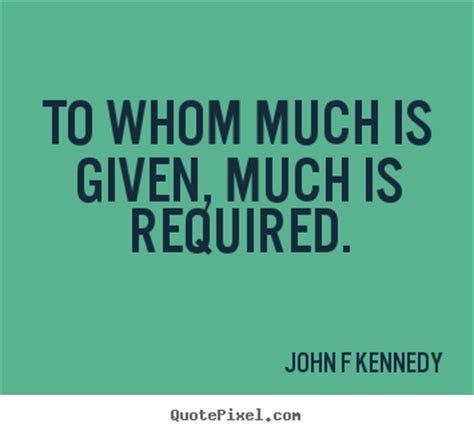 To Whom Much Is Given, Much Is Required John F Kennedy