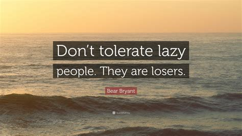 """Get high quality free downloadable lazy wallpapers for your mobile device. Bear Bryant Quote: """"Don't tolerate lazy people. They are ..."""