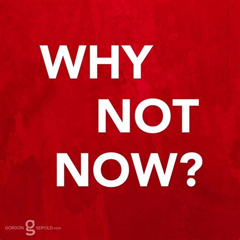 Why Now Quotes Quotesgram