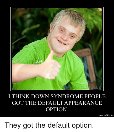 Down With The Syndrome Meme - search appearance memes on sizzle