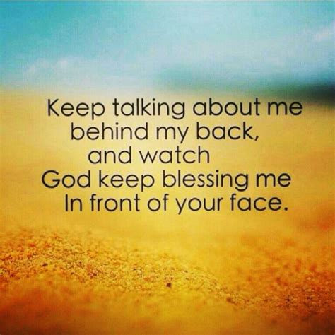 keep talking about me behind my back and watch god keep blessing me in front of your face