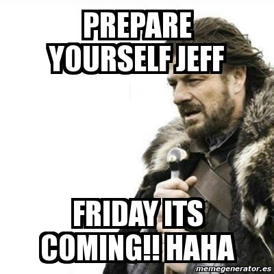 Prepare Yourself Meme Meme Prepare Yourself Prepare Yourself Jeff Friday Its