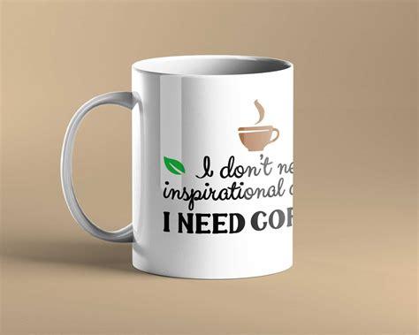 135 life is like funny quotes. I Don't Need Inspirational Quotes I Need Coffee Mug | Coffee Mug | Custom Mug - Mugs