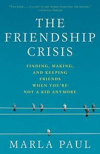 The Friendship Crisis: Finding, Making, and Keeping ...