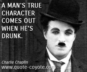 quotes - A man's true character comes out when he's drunk ...