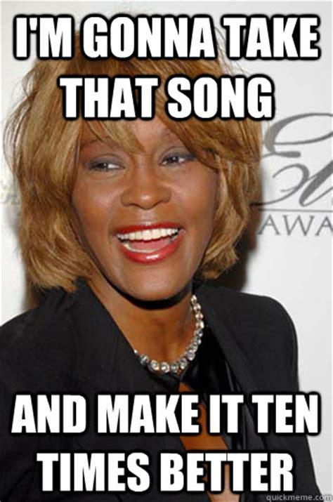 Whitney Houston Memes - i m gonna take that song and make it ten times better scumbag whitney houston quickmeme