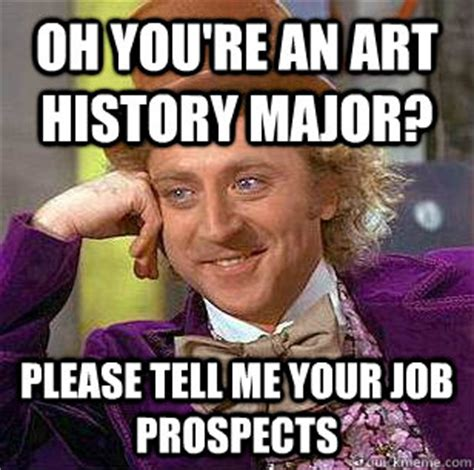 History Major Meme - oh you re an art history major please tell me your job prospects condescending wonka quickmeme