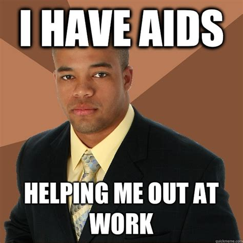 Aids Meme - i have aids helping me out at work successful black man quickmeme