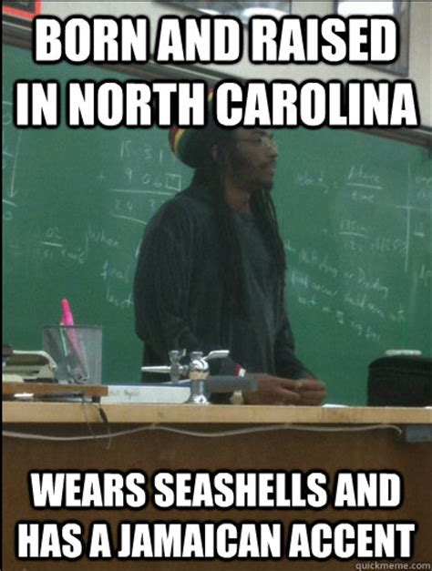 North Carolina Meme - born and raised in north carolina wears seashells and has a jamaican accent rasta science