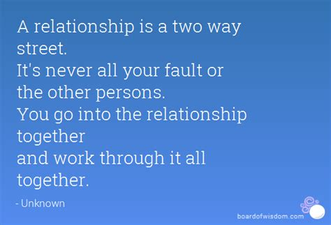A relationship is a two way street. It's never all your ...