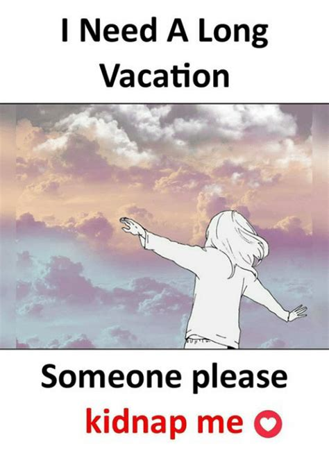 I Need A Vacation Meme - l need a long vacation someone please kidnap me o meme on sizzle