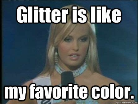 Glitter Meme - glitter is like my favorite color quot beauty paegent meme humor glitter pinterest