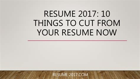 10 Things Needed On A Resume by Resume 2017 10 Things To Cut From Your Resume Now