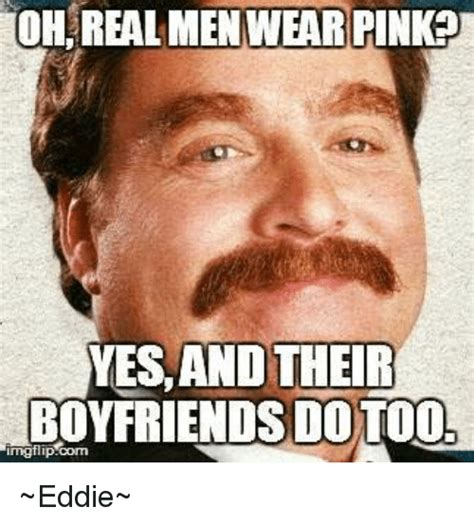 Memes For Men - oh real men wear pink yesand their boyfriends dotoo imgflipcom eddie meme on sizzle